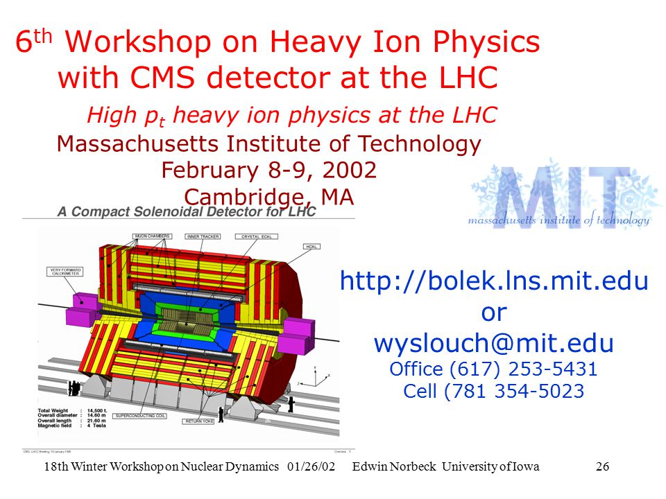 18th Winter Workshop on Nuclear Dynamics 01/26/02 Edwin Norbeck University of Iowa26 6 th Workshop on Heavy Ion Physics with CMS detector at the LHC Massachusetts Institute of Technology February 8-9, 2002 Cambridge, MA http://bolek.lns.mit.edu or wyslouch@mit.edu Office (617) 253-5431 Cell (781 354-5023 High p t heavy ion physics at the LHC