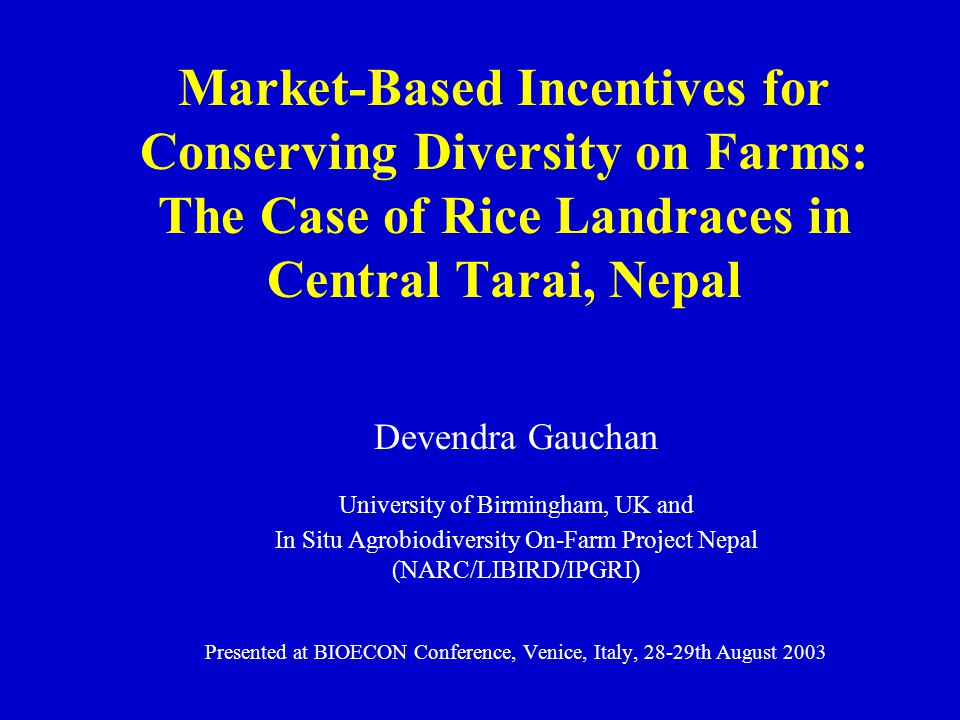 Market-Based Incentives for Conserving Diversity on Farms: The Case of Rice Landraces in Central Tarai, Nepal Devendra Gauchan University of Birmingha