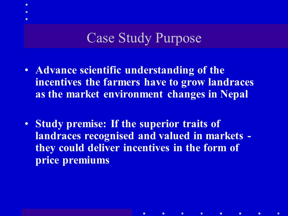 Case Study Purpose Advance scientific understanding of the incentives the farmers have to grow landraces as the market environment changes in Nepal St