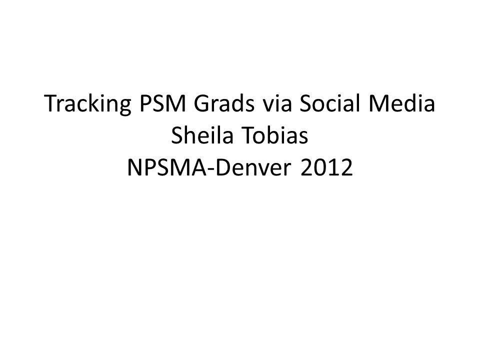 Tracking PSM Grads via Social Media Sheila Tobias NPSMA-Denver 2012