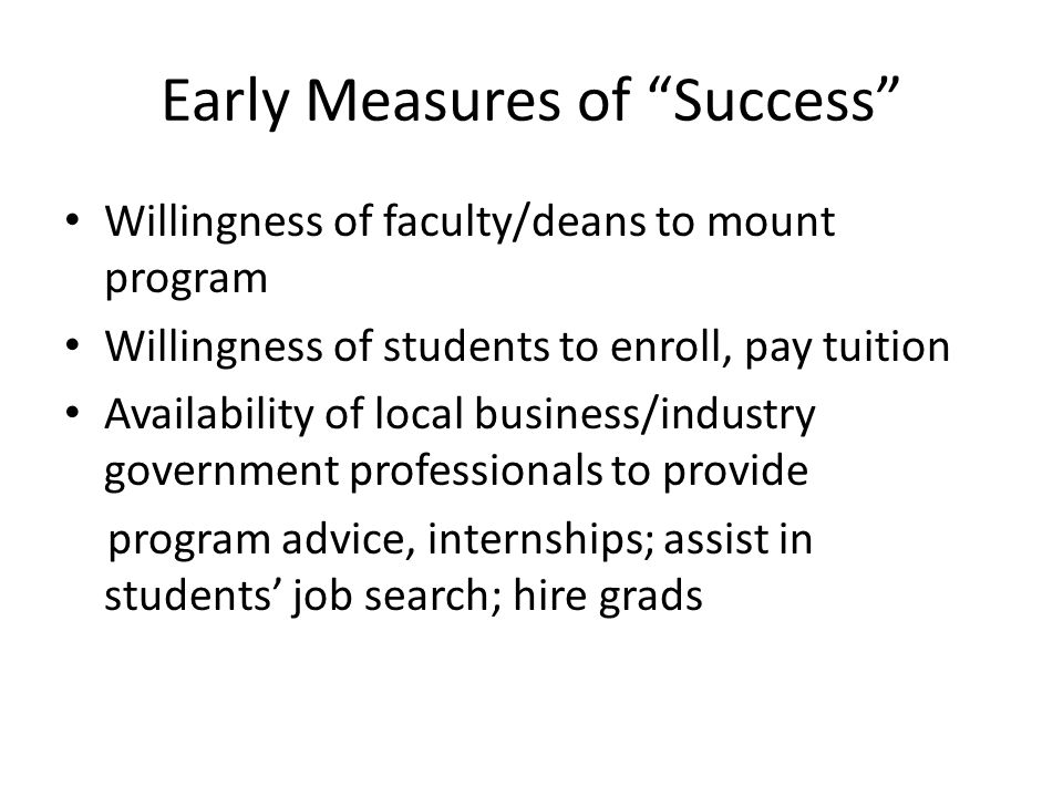 """Early Measures of """"Success"""" Willingness of faculty/deans to mount program Willingness of students to enroll, pay tuition Availability of local busines"""