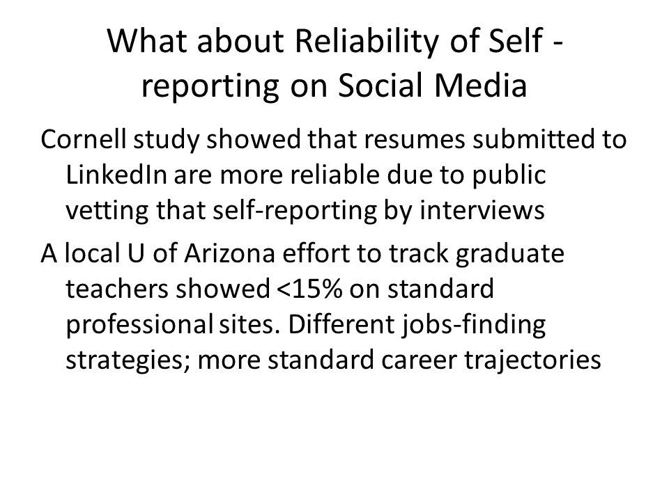 What about Reliability of Self - reporting on Social Media Cornell study showed that resumes submitted to LinkedIn are more reliable due to public vetting that self-reporting by interviews A local U of Arizona effort to track graduate teachers showed <15% on standard professional sites.