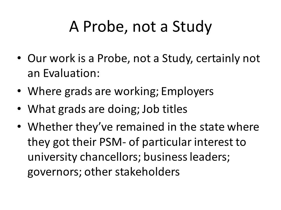 A Probe, not a Study Our work is a Probe, not a Study, certainly not an Evaluation: Where grads are working; Employers What grads are doing; Job title