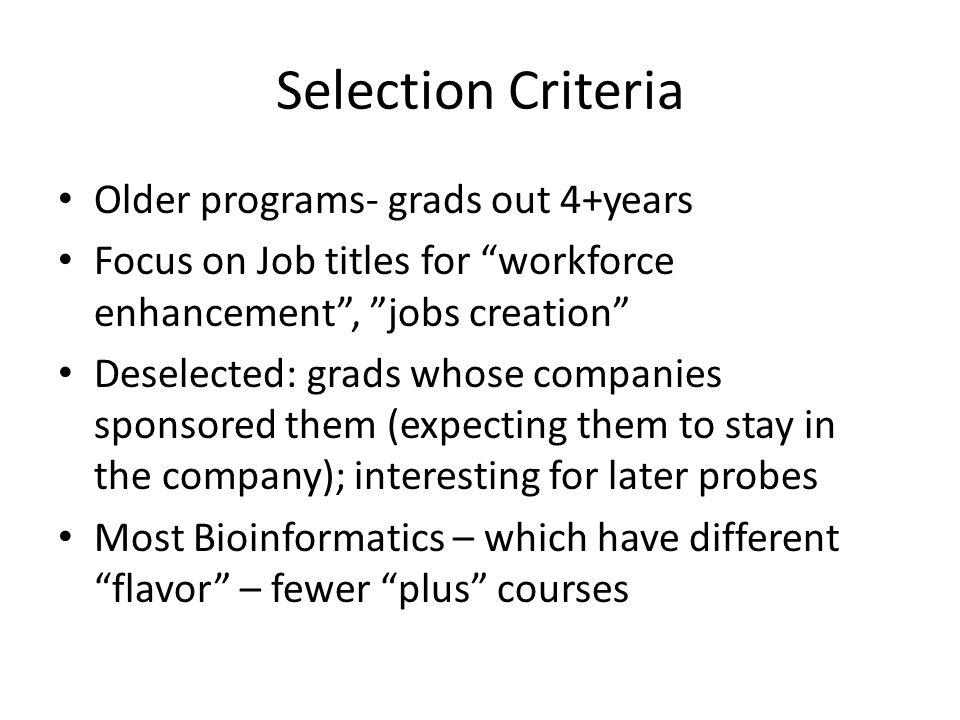 Selection Criteria Older programs- grads out 4+years Focus on Job titles for workforce enhancement , jobs creation Deselected: grads whose companies sponsored them (expecting them to stay in the company); interesting for later probes Most Bioinformatics – which have different flavor – fewer plus courses