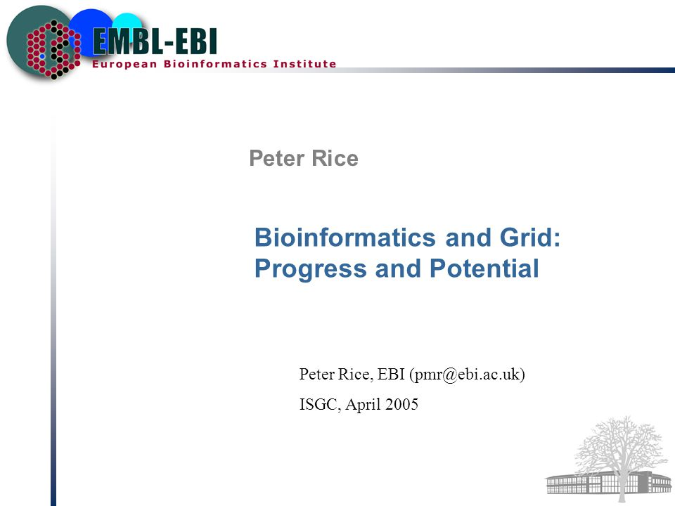 Peter Rice Bioinformatics and Grid: Progress and Potential Peter Rice, EBI (pmr@ebi.ac.uk) ISGC, April 2005