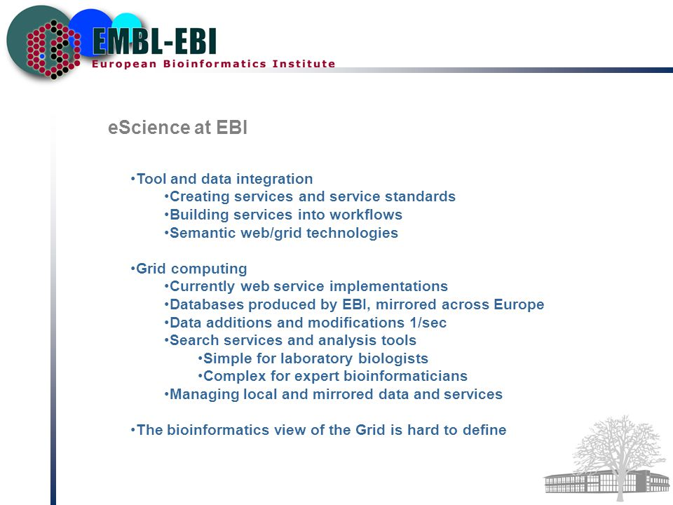 eScience at EBI Tool and data integration Creating services and service standards Building services into workflows Semantic web/grid technologies Grid computing Currently web service implementations Databases produced by EBI, mirrored across Europe Data additions and modifications 1/sec Search services and analysis tools Simple for laboratory biologists Complex for expert bioinformaticians Managing local and mirrored data and services The bioinformatics view of the Grid is hard to define