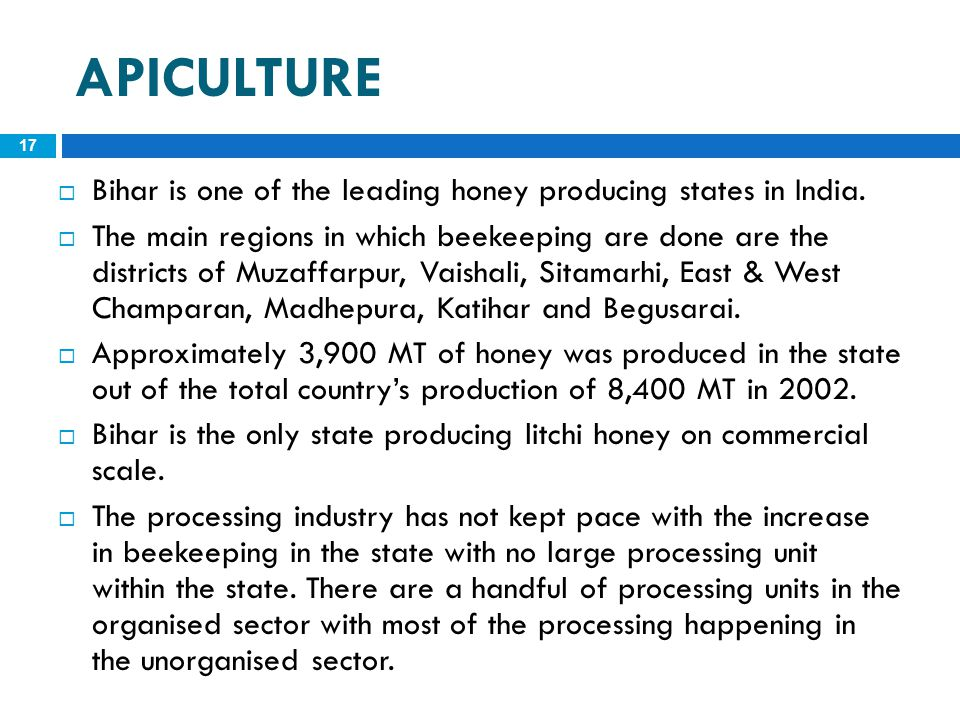 APICULTURE 17  Bihar is one of the leading honey producing states in India.  The main regions in which beekeeping are done are the districts of Muza