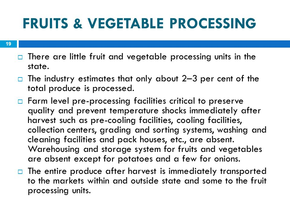 FRUITS & VEGETABLE PROCESSING 19  There are little fruit and vegetable processing units in the state.  The industry estimates that only about 2–3 pe
