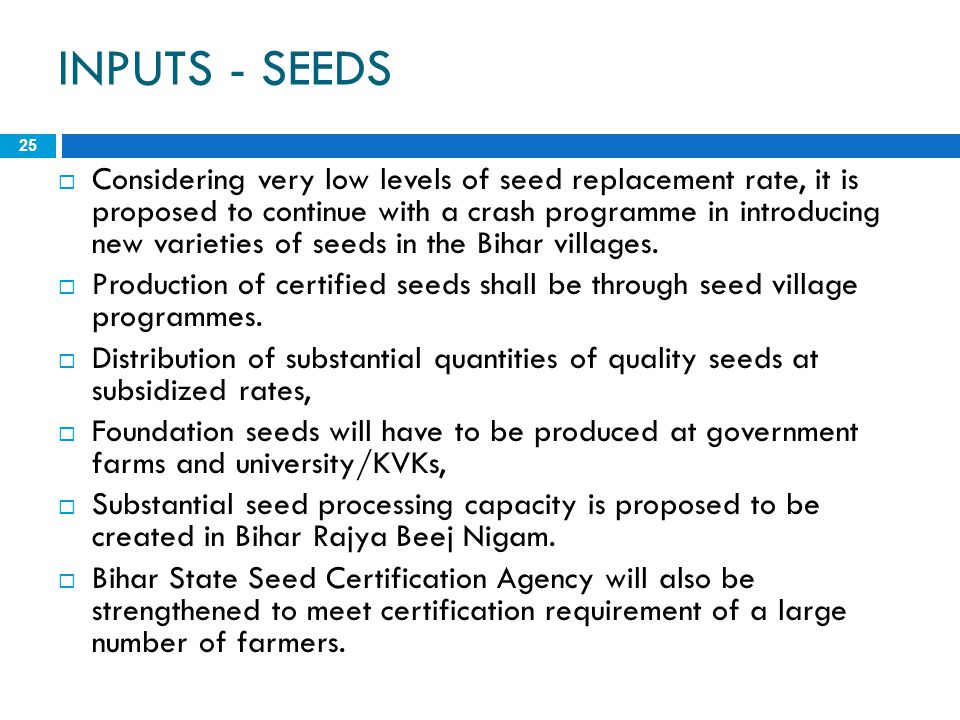 INPUTS - SEEDS 25  Considering very low levels of seed replacement rate, it is proposed to continue with a crash programme in introducing new varieti
