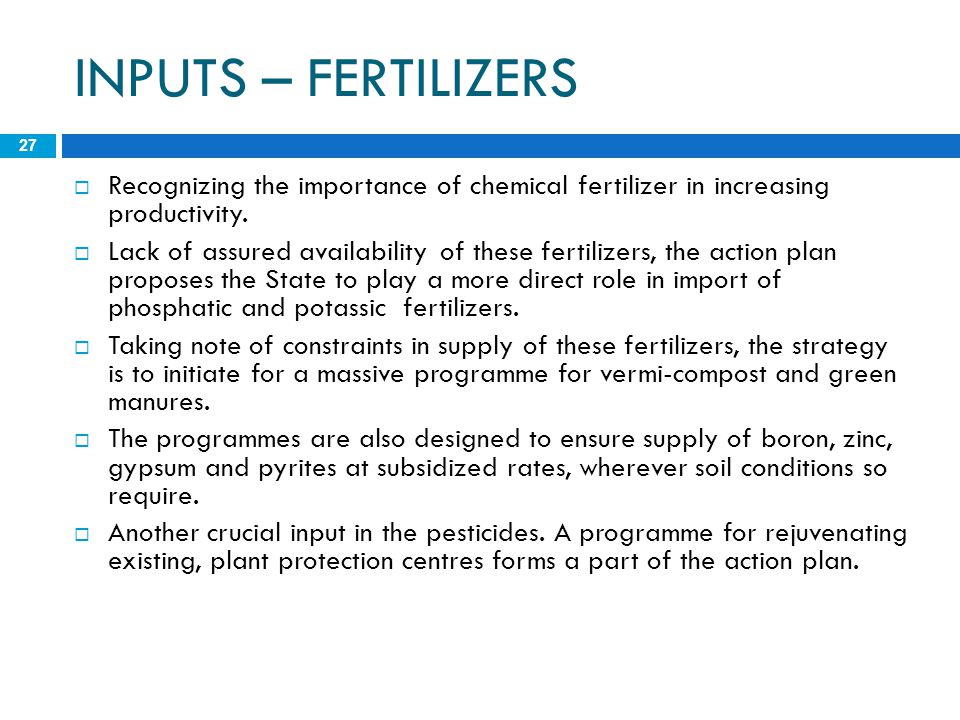 INPUTS – FERTILIZERS 27  Recognizing the importance of chemical fertilizer in increasing productivity.  Lack of assured availability of these fertil