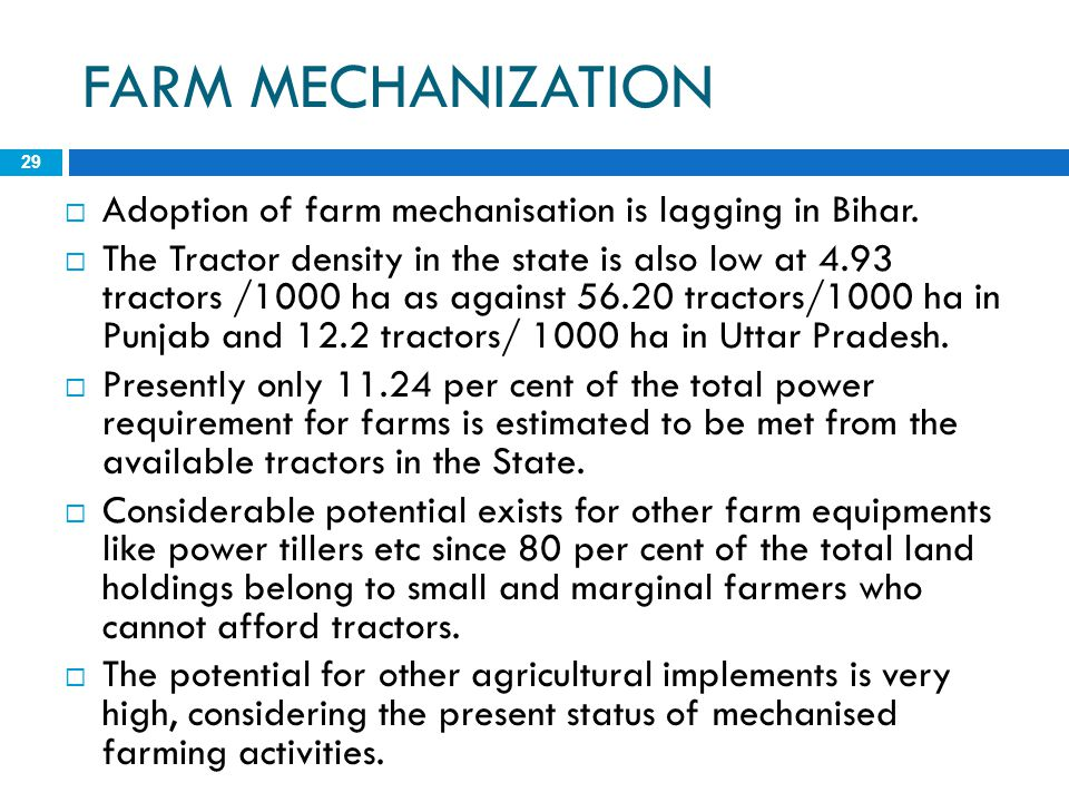 FARM MECHANIZATION 29  Adoption of farm mechanisation is lagging in Bihar.  The Tractor density in the state is also low at 4.93 tractors /1000 ha a