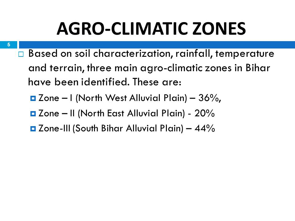 5  Based on soil characterization, rainfall, temperature and terrain, three main agro-climatic zones in Bihar have been identified. These are:  Zone