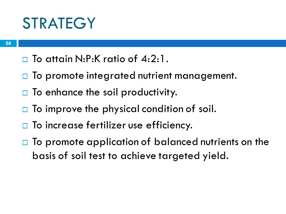 STRATEGY 54  To attain N:P:K ratio of 4:2:1.  To promote integrated nutrient management.  To enhance the soil productivity.  To improve the physic