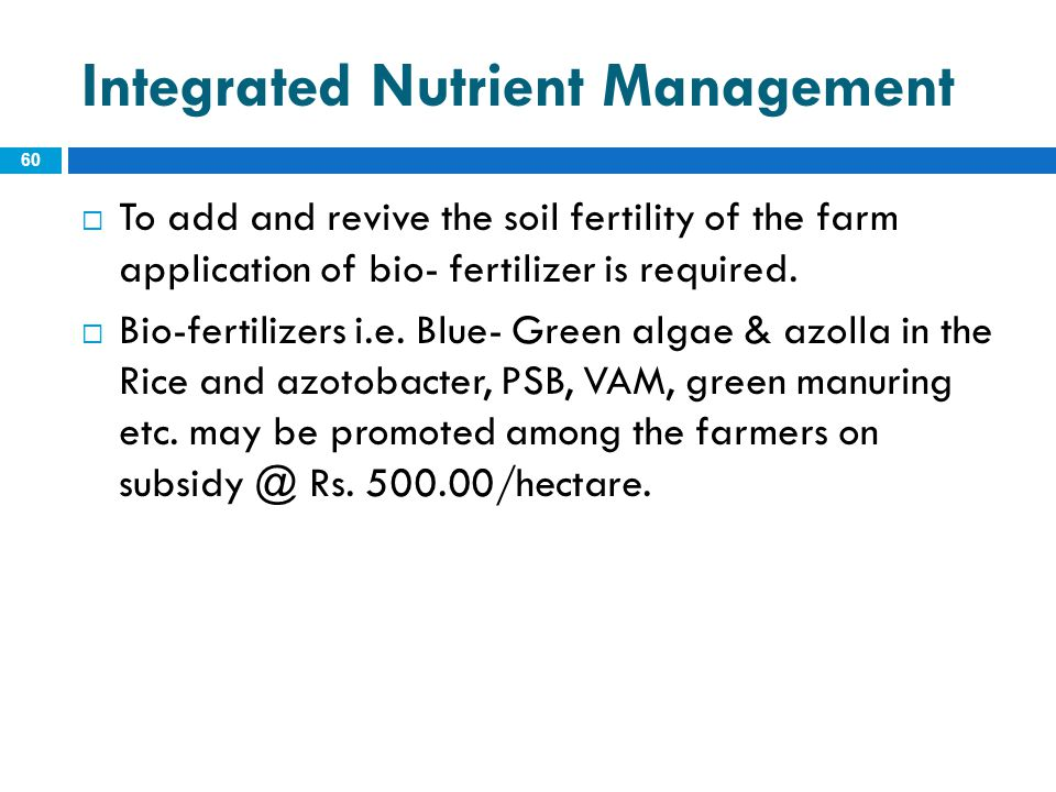 Integrated Nutrient Management 60  To add and revive the soil fertility of the farm application of bio- fertilizer is required.  Bio-fertilizers i.e