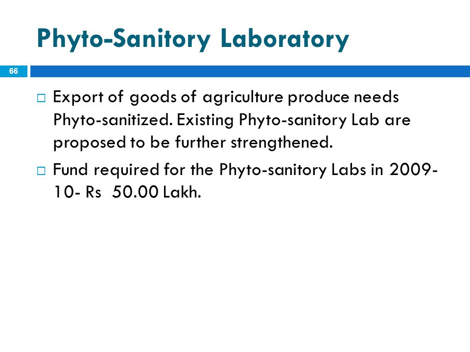 Phyto-Sanitory Laboratory 66  Export of goods of agriculture produce needs Phyto-sanitized. Existing Phyto-sanitory Lab are proposed to be further st