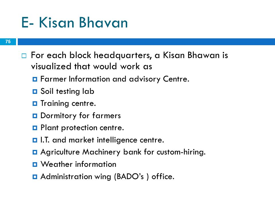 E- Kisan Bhavan 75  For each block headquarters, a Kisan Bhawan is visualized that would work as  Farmer Information and advisory Centre.  Soil tes