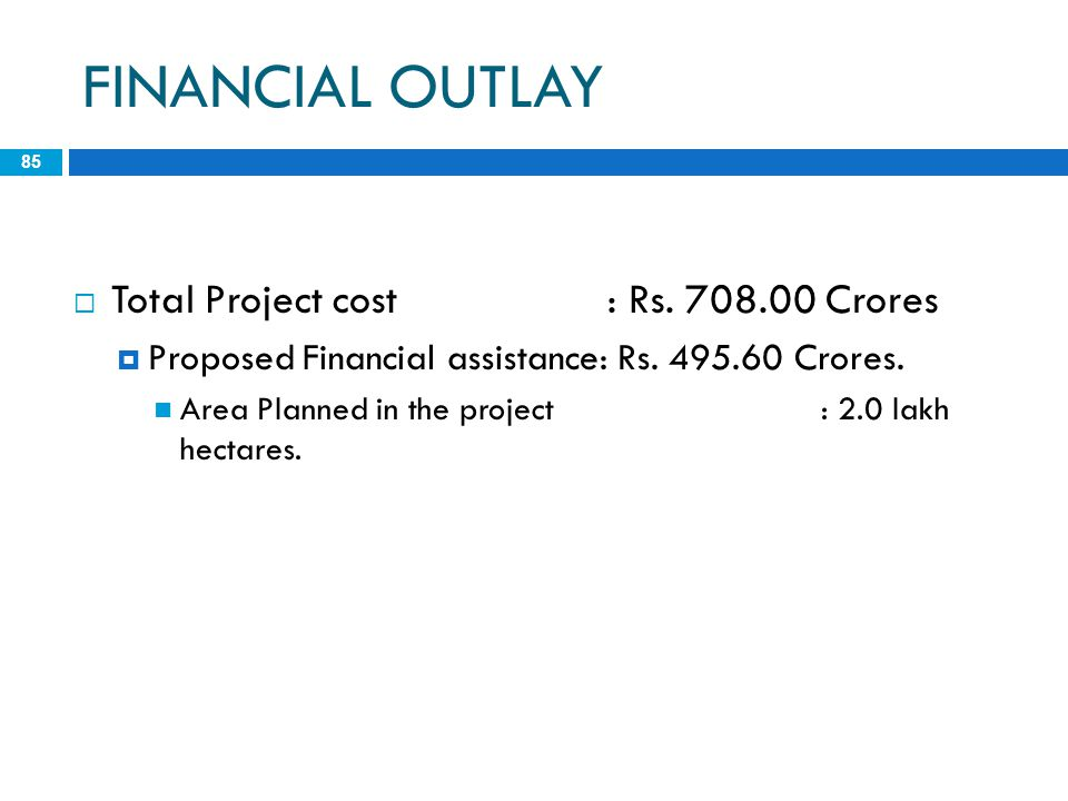 FINANCIAL OUTLAY 85  Total Project cost: Rs. 708.00 Crores  Proposed Financial assistance: Rs. 495.60 Crores. Area Planned in the project: 2.0 lakh