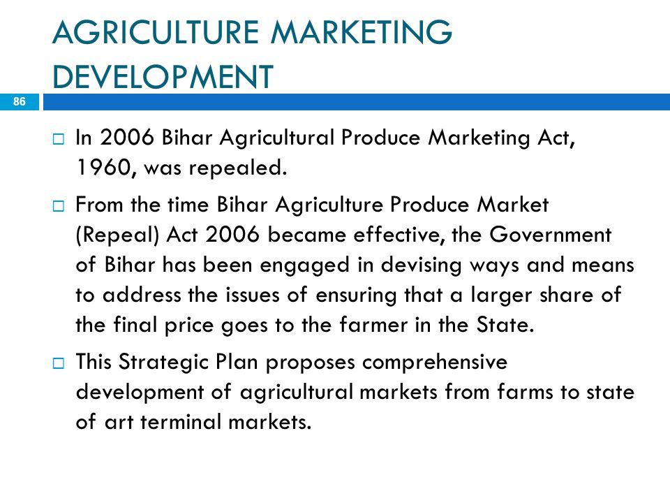 AGRICULTURE MARKETING DEVELOPMENT 86  In 2006 Bihar Agricultural Produce Marketing Act, 1960, was repealed.  From the time Bihar Agriculture Produce