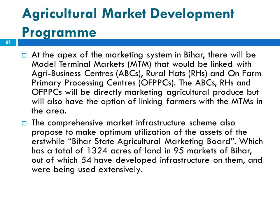 Agricultural Market Development Programme 87  At the apex of the marketing system in Bihar, there will be Model Terminal Markets (MTM) that would be
