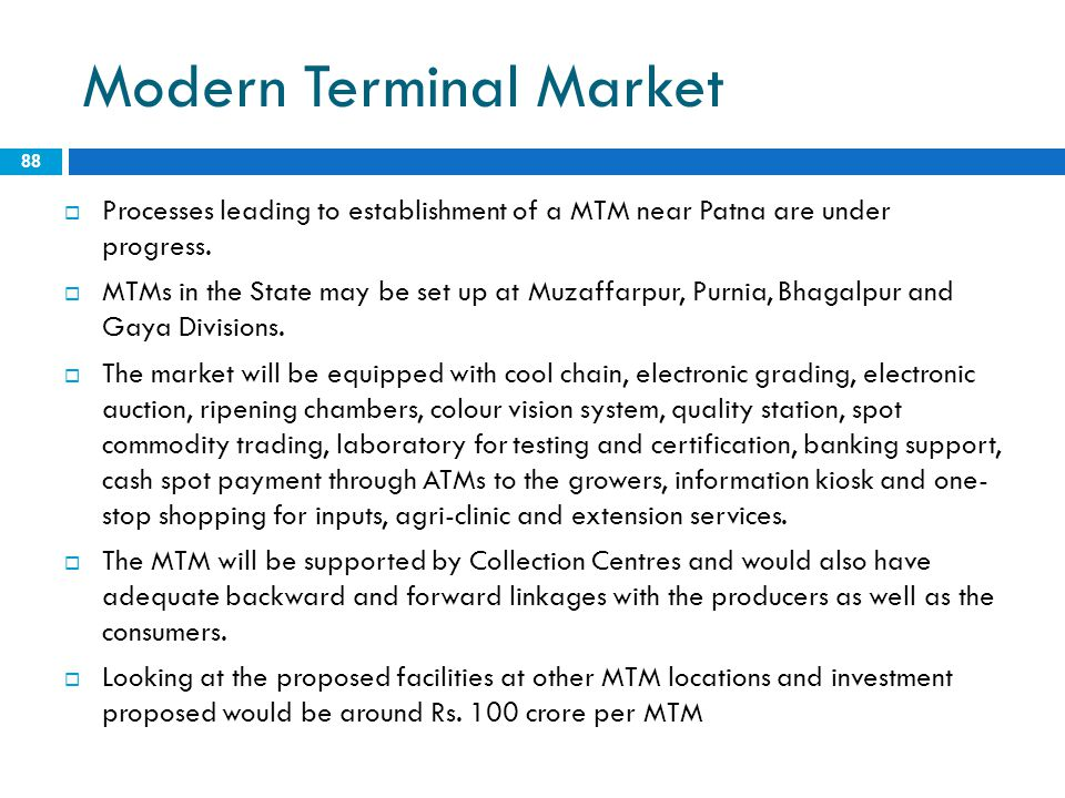 Modern Terminal Market 88  Processes leading to establishment of a MTM near Patna are under progress.  MTMs in the State may be set up at Muzaffarpu
