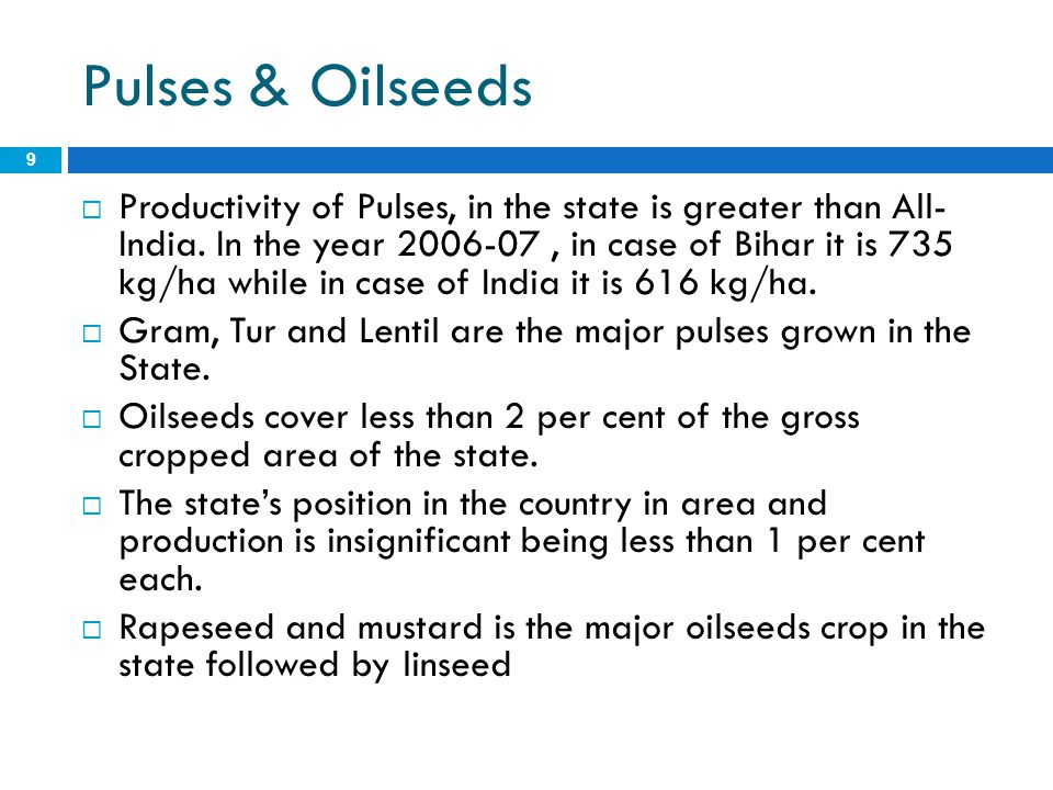 Pulses & Oilseeds 9  Productivity of Pulses, in the state is greater than All- India. In the year 2006-07, in case of Bihar it is 735 kg/ha while in