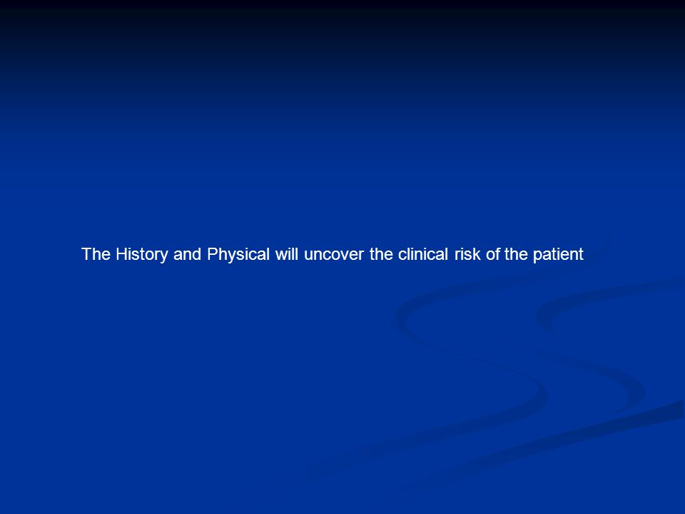The History and Physical will uncover the clinical risk of the patient