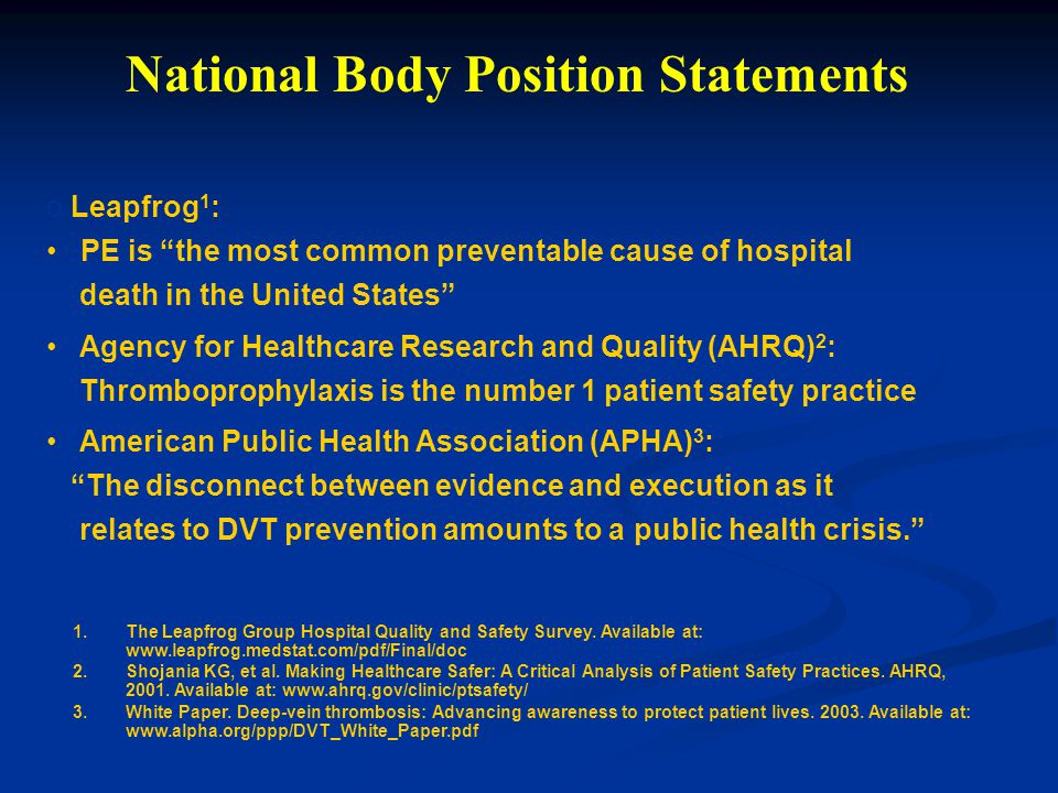 National Body Position Statements o Leapfrog 1 : PE is the most common preventable cause of hospital death in the United States Agency for Healthcare Research and Quality (AHRQ) 2 : Thromboprophylaxis is the number 1 patient safety practice American Public Health Association (APHA) 3 : The disconnect between evidence and execution as it relates to DVT prevention amounts to a public health crisis. 1.The Leapfrog Group Hospital Quality and Safety Survey.