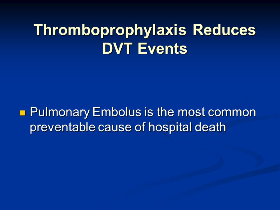 Thromboprophylaxis Reduces DVT Events Pulmonary Embolus is the most common preventable cause of hospital death Pulmonary Embolus is the most common preventable cause of hospital death
