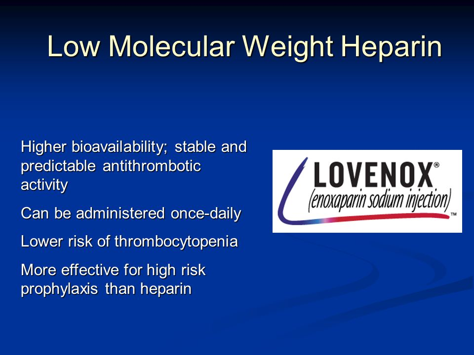 Low Molecular Weight Heparin Higher bioavailability; stable and predictable antithrombotic activity Can be administered once-daily Lower risk of thrombocytopenia More effective for high risk prophylaxis than heparin
