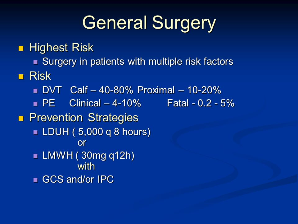 General Surgery Highest Risk Highest Risk Surgery in patients with multiple risk factors Surgery in patients with multiple risk factors Risk Risk DVT Calf – 40-80%Proximal – 10-20% DVT Calf – 40-80%Proximal – 10-20% PE Clinical – 4-10%Fatal - 0.2 - 5% PE Clinical – 4-10%Fatal - 0.2 - 5% Prevention Strategies Prevention Strategies LDUH ( 5,000 q 8 hours) or LDUH ( 5,000 q 8 hours) or LMWH ( 30mg q12h) with LMWH ( 30mg q12h) with GCS and/or IPC GCS and/or IPC