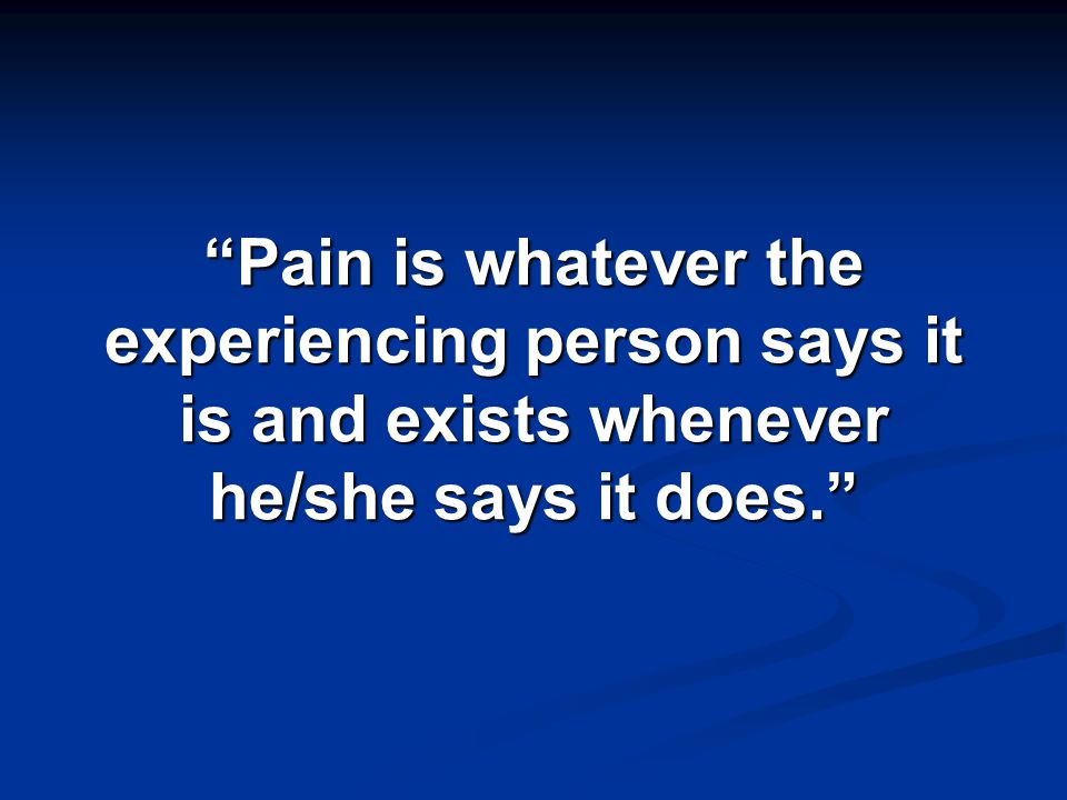 Pain is whatever the experiencing person says it is and exists whenever he/she says it does.