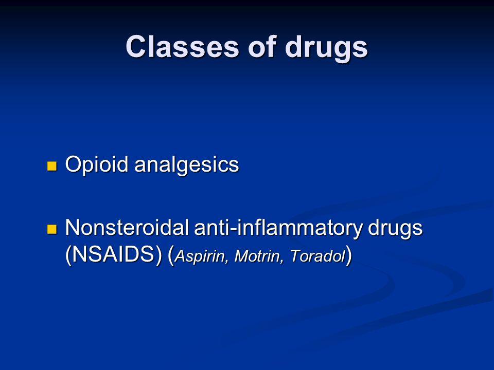 Classes of drugs Opioid analgesics Opioid analgesics Nonsteroidal anti-inflammatory drugs (NSAIDS) ( Aspirin, Motrin, Toradol ) Nonsteroidal anti-inflammatory drugs (NSAIDS) ( Aspirin, Motrin, Toradol )