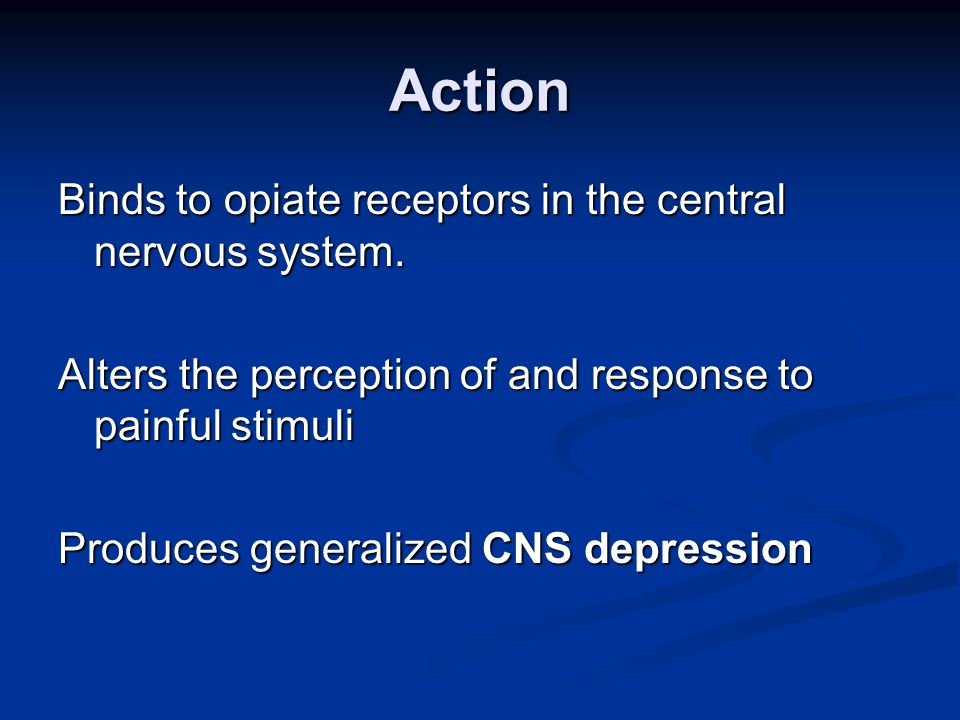 Action Binds to opiate receptors in the central nervous system.