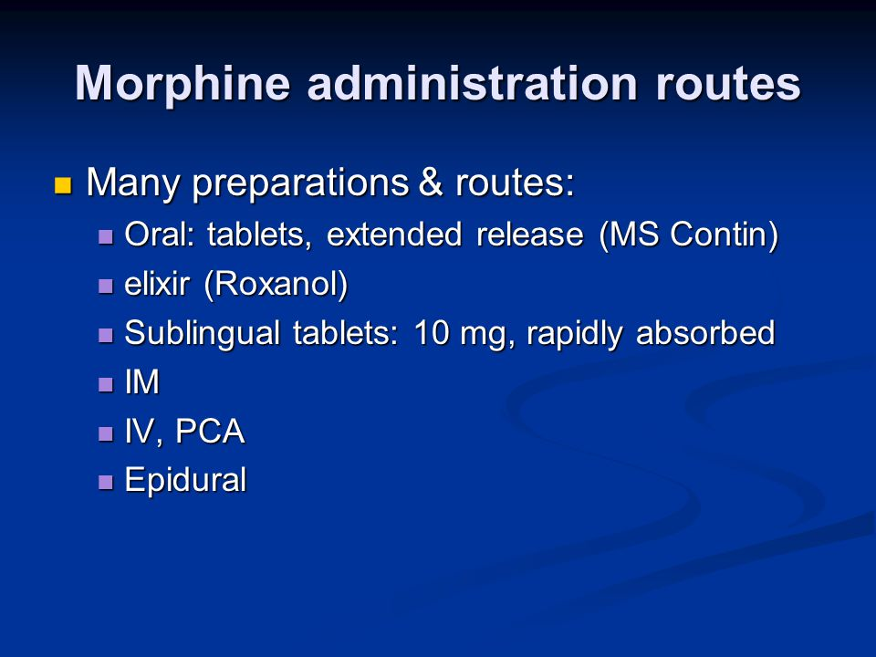 Morphine administration routes Many preparations & routes: Many preparations & routes: Oral: tablets, extended release (MS Contin) Oral: tablets, extended release (MS Contin) elixir (Roxanol) elixir (Roxanol) Sublingual tablets: 10 mg, rapidly absorbed Sublingual tablets: 10 mg, rapidly absorbed IM IM IV, PCA IV, PCA Epidural Epidural