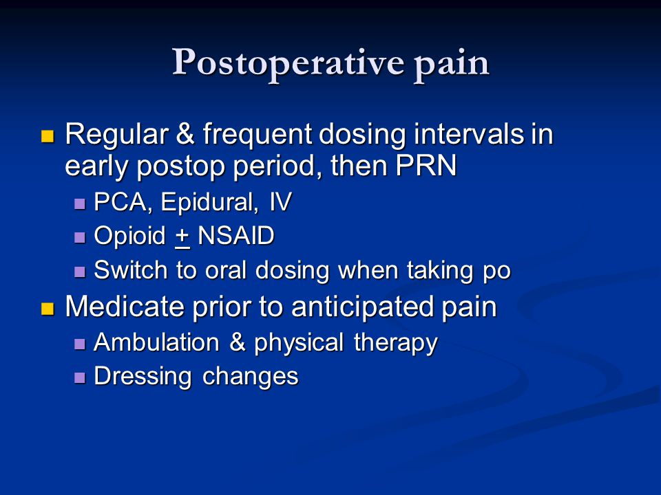 Postoperative pain Regular & frequent dosing intervals in early postop period, then PRN Regular & frequent dosing intervals in early postop period, then PRN PCA, Epidural, IV PCA, Epidural, IV Opioid + NSAID Opioid + NSAID Switch to oral dosing when taking po Switch to oral dosing when taking po Medicate prior to anticipated pain Medicate prior to anticipated pain Ambulation & physical therapy Ambulation & physical therapy Dressing changes Dressing changes