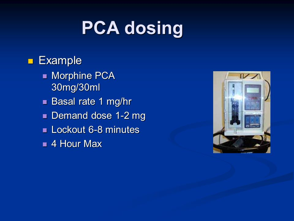 PCA dosing Example Example Morphine PCA 30mg/30ml Morphine PCA 30mg/30ml Basal rate 1 mg/hr Basal rate 1 mg/hr Demand dose 1-2 mg Demand dose 1-2 mg Lockout 6-8 minutes Lockout 6-8 minutes 4 Hour Max 4 Hour Max