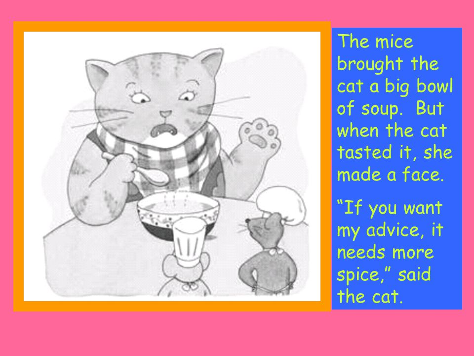 The mice brought the cat a big bowl of soup. But when the cat tasted it, she made a face.