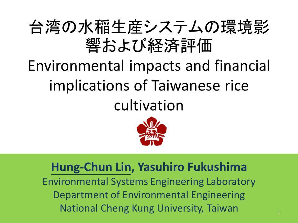 台湾の水稲生産システムの環境影 響および経済評価 Environmental impacts and financial implications of Taiwanese rice cultivation Hung-Chun Lin, Yasuhiro Fukushima Environmental Systems Engineering Laboratory Department of Environmental Engineering National Cheng Kung University, Taiwan 1