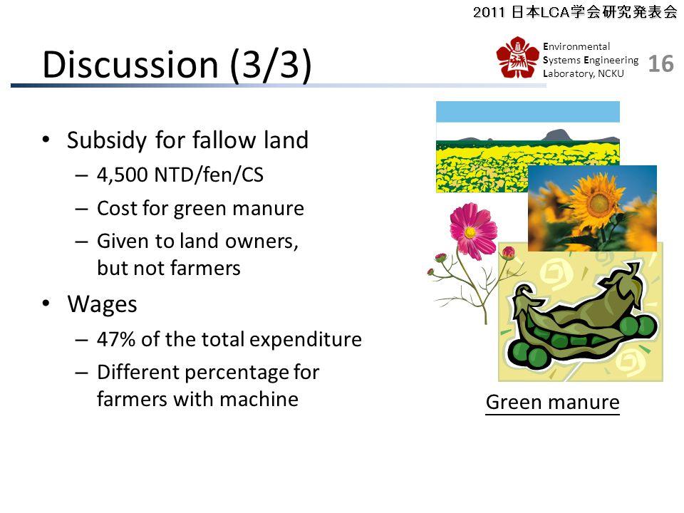2011 日本LCA学会研究発表会 Environmental Systems Engineering Laboratory, NCKU Subsidy for fallow land – 4,500 NTD/fen/CS – Cost for green manure – Given to land owners, but not farmers Wages – 47% of the total expenditure – Different percentage for farmers with machine Discussion (3/3) 16 Green manure