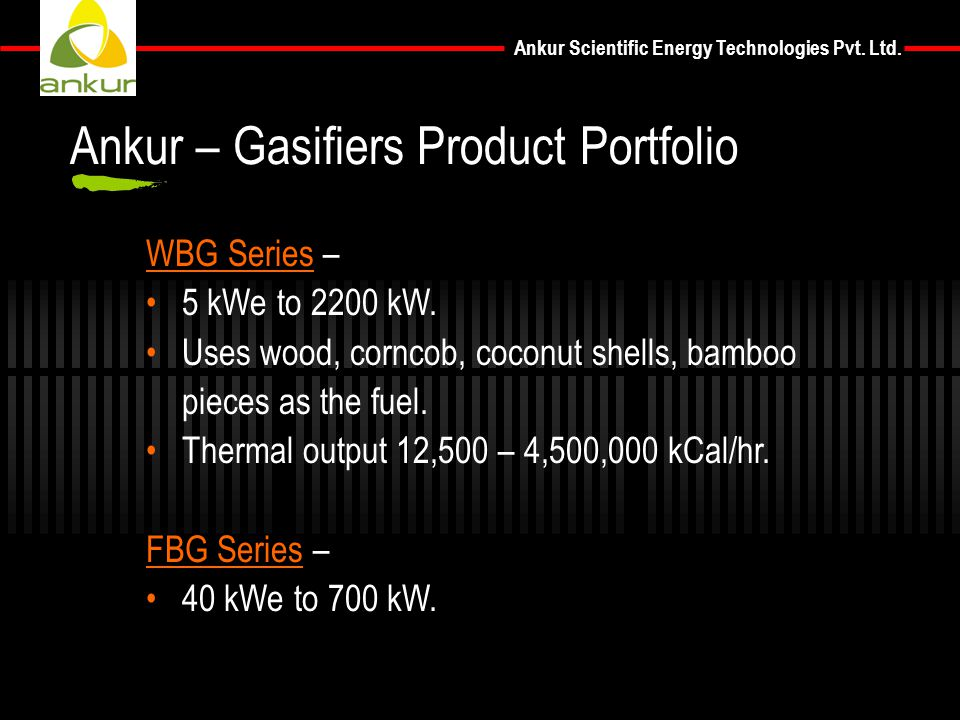 Ankur Scientific Energy Technologies Pvt. Ltd. WBG Series – 5 kWe to 2200 kW. Uses wood, corncob, coconut shells, bamboo pieces as the fuel. Thermal o
