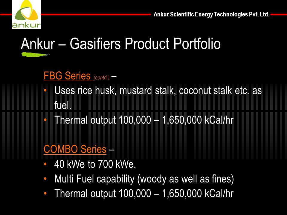 Ankur Scientific Energy Technologies Pvt. Ltd. FBG Series (contd.) – Uses rice husk, mustard stalk, coconut stalk etc. as fuel. Thermal output 100,000