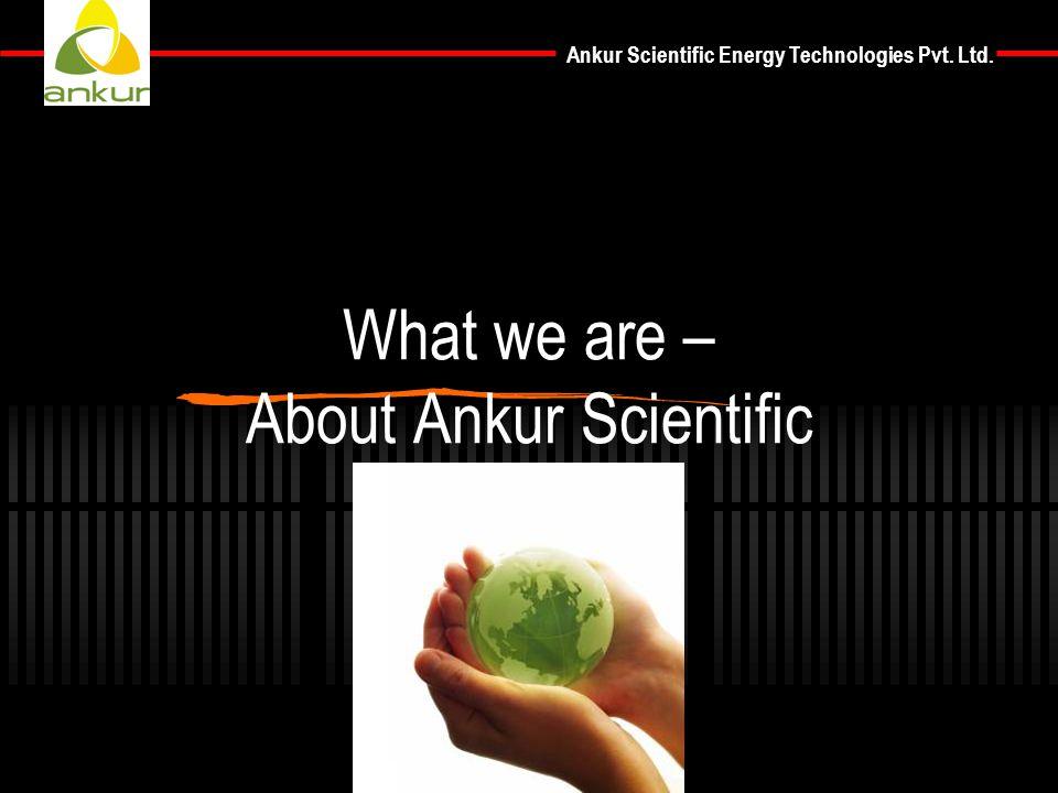 Ankur Scientific Energy Technologies Pvt. Ltd. What we are – About Ankur Scientific