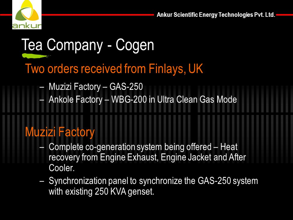 Ankur Scientific Energy Technologies Pvt. Ltd. Two orders received from Finlays, UK –Muzizi Factory – GAS-250 –Ankole Factory – WBG-200 in Ultra Clean