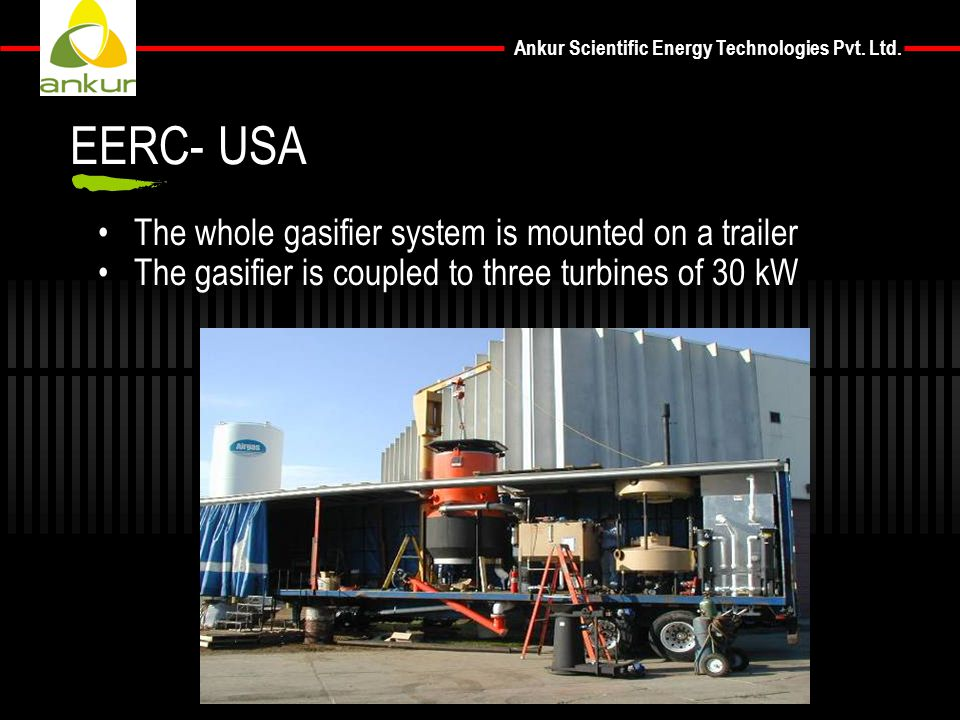 The whole gasifier system is mounted on a trailer The gasifier is coupled to three turbines of 30 kW EERC- USA