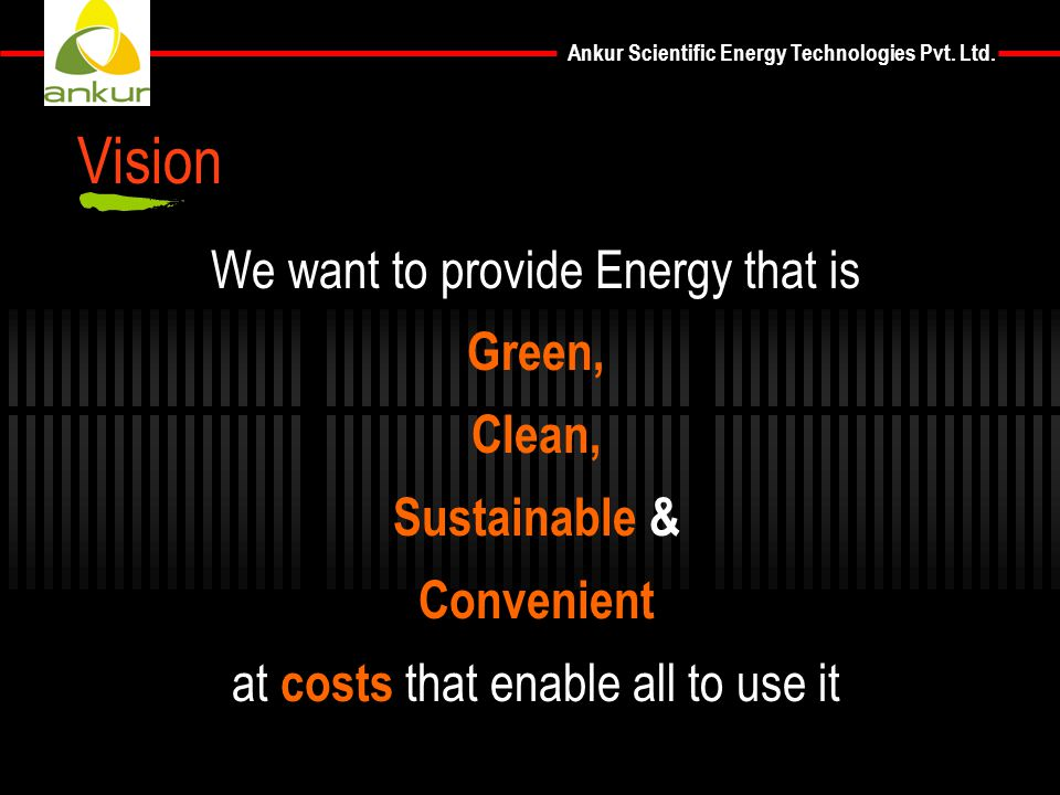 Ankur Scientific Energy Technologies Pvt. Ltd. Vision We want to provide Energy that is Green, Clean, Sustainable & Convenient at costs that enable al