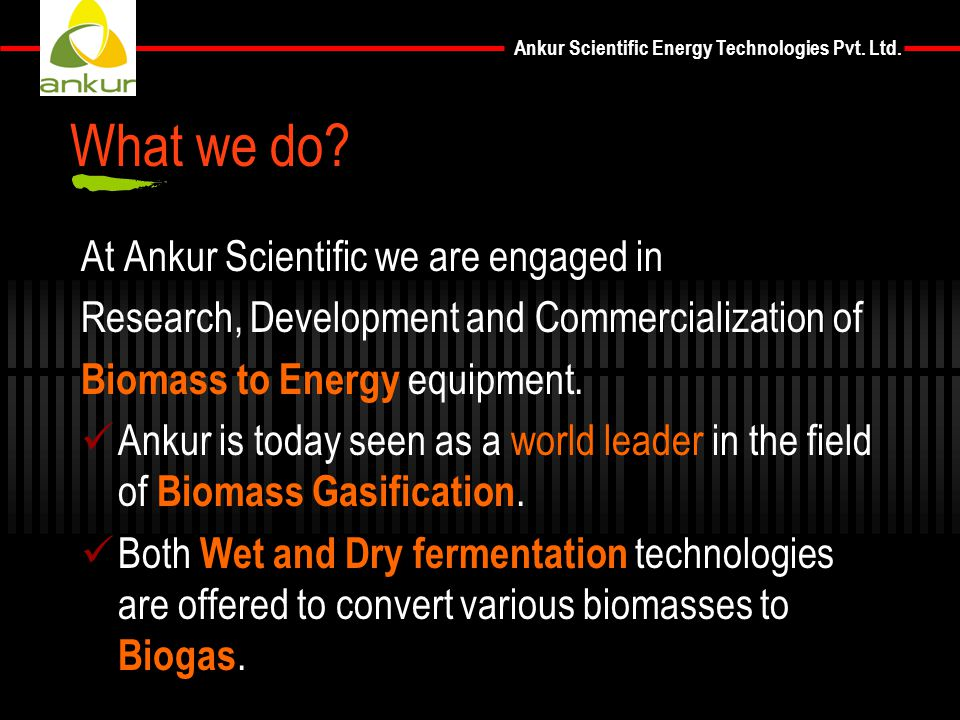 Ankur Scientific Energy Technologies Pvt. Ltd. What we do? At Ankur Scientific we are engaged in Research, Development and Commercialization of Biomas