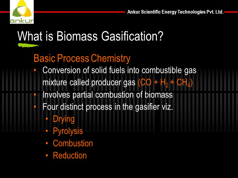 Ankur Scientific Energy Technologies Pvt. Ltd. Basic Process Chemistry Conversion of solid fuels into combustible gas mixture called producer gas (CO