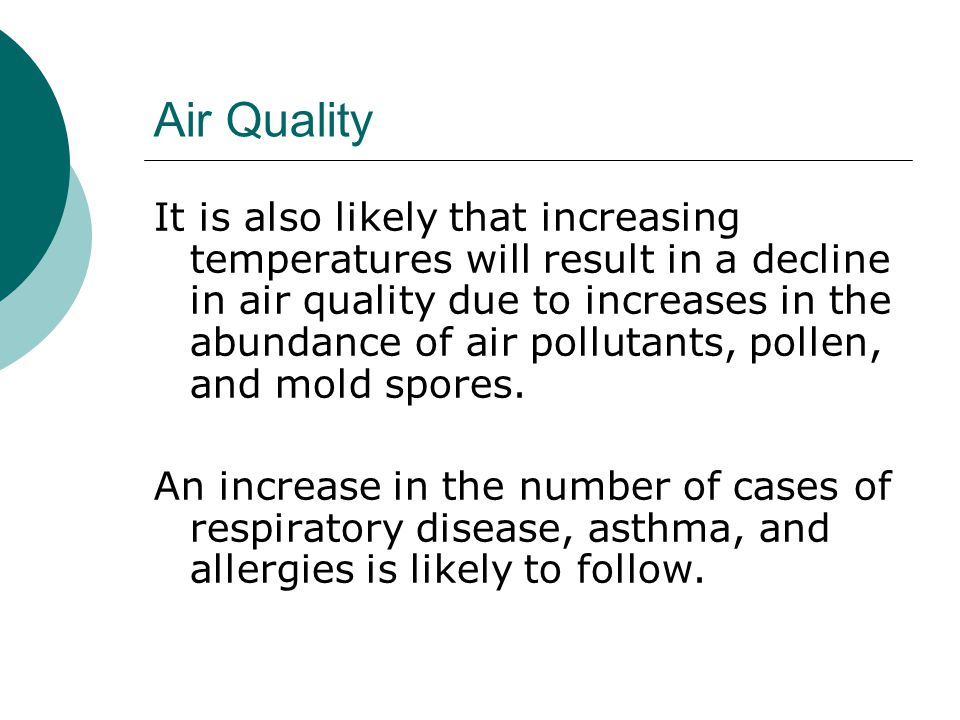 Air Quality It is also likely that increasing temperatures will result in a decline in air quality due to increases in the abundance of air pollutants, pollen, and mold spores.