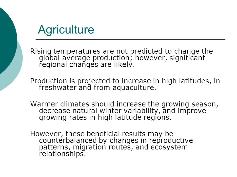 Agriculture Rising temperatures are not predicted to change the global average production; however, significant regional changes are likely.