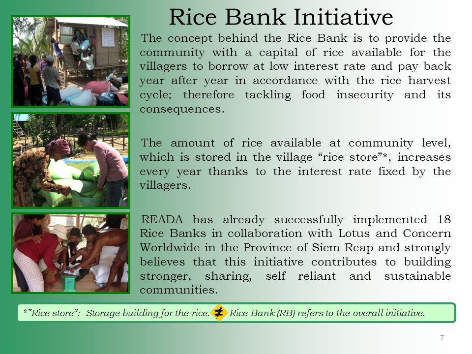Rice Bank (RB)- how it works 2- Build Rice store 3- Purchase rice 4- June/August - rice distribution Overseen by RB Committee 6- Rice harvest 7- January- rice repayment (with interest) Overseen by the RB Committee 9- Providing rice for next season at low interest rate… 5- Provides villagers with rice for food and seeding Donor Contribution Community Contribution Material to build rice store Initial rice deposit Rice top ups Labour to build rice store Land for rice store Management/maintenance RB 8 8- Small additional rice distributions needed in first 2 years.
